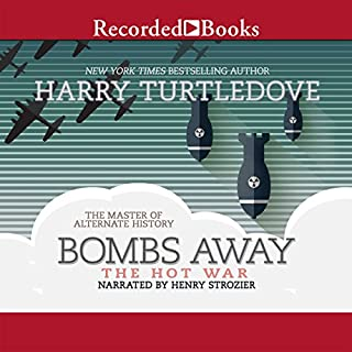 Bombs Away                   Written by:                                                                                                                                 Harry Turtledove                               Narrated by:                                                                                                                                 Henry Stozier                      Length: 17 hrs and 4 mins     2 ratings     Overall 4.0