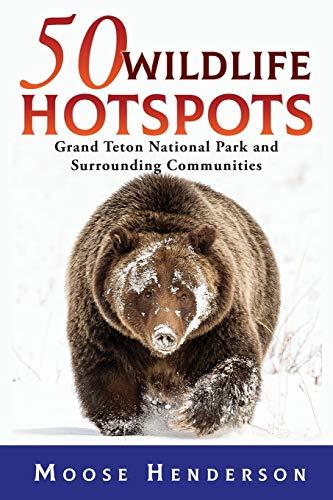 50 Wildlife Hotspots: Grand Teton National Park and Surrounding Communities