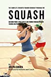 The Complete Strength Training Workout Program for Squash: Add more power, speed, agility, and...