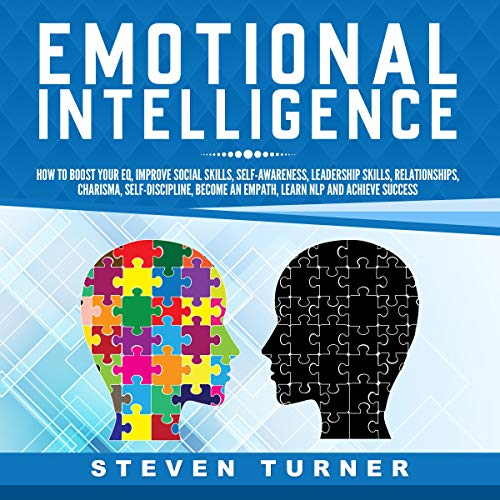 Emotional Intelligence: How to Boost Your EQ, Improve Social Skills, Self-Awareness, Leadership Skills, Relationships, Charisma, Self-Discipline, Become an Empath, Learn NLP, and Achieve Success audiobook cover art