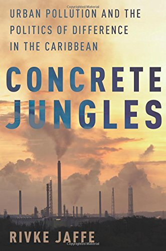 Concrete Jungles: Urban Pollution and the Politics of Difference in the Caribbean (Global and Comparative Ethnography)