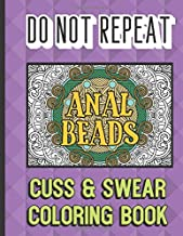 Anal Beads: Do Not Repeat Cuss And Swear Coloring Book: Nasty and Gross Vulgar Curse Words to Color In. A Unique Gift for All Occassions.