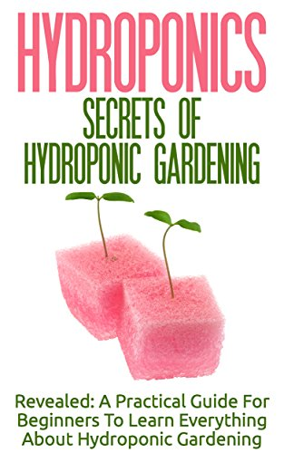 Hydroponics: Secrets Of Hydroponic Gardening - A Practical Guide For Beginners To Learn Everything About Hydroponic Gardening (Greenhouse Gardening, Organic ... Basics Of Gardening) (English Edition)