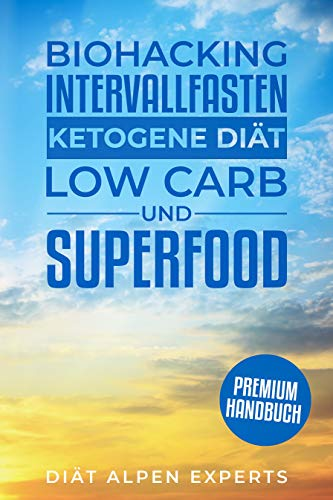 Biohacking, Intervallfasten, Ketogene Diät, Low Carb und Superfood: Premium Buch - Anwendung, Wirkung, Erfahrungen und Studien
