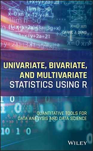 Univariate, Bivariate, and Multivariate Statistics Using R: Quantitative Tools for Data Analysis and Data Science