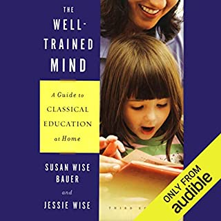 The Well-Trained Mind     A Guide to Classical Education at Home (Third Edition)              By:                                                                                                                                 Susan Wise Bauer,                                                                                        Jessie Wise                               Narrated by:                                                                                                                                 Suzanne Toren                      Length: 24 hrs and 52 mins     2 ratings     Overall 5.0