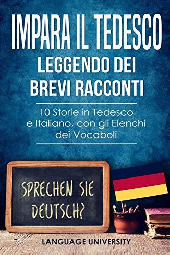 Impara il Tedesco Leggendo dei Brevi Racconti: 10 Storie in Tedesco e Italiano, con gli Elenchi dei Vocaboli