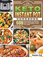 The Complete Keto Instant Pot Cookbook: 600 Quick Recipes for Beginners and Advanced Users on Keto Diet to Lose Weight & Boost Your Health