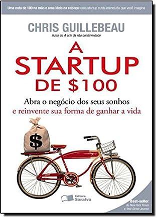 A Startup de $100. Abra o Negocio dos Seus Sonhos e Reinvente Sua Forma de Ganhar a Vida
