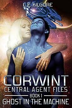 Ghost In The Machine (Corwint Central Agent Files Book 1) by [C.E. Kilgore]