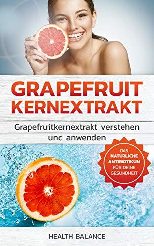 Grapefruitkernextrakt: Grapefruitkernextrakt verstehen und anwenden Das natürliche Antibiotika für deinen Körper (Grapefruitkernextrakt Buch 1)