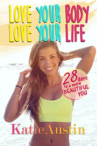 Love Your Body, Love Your Life: 28 Days to a More Beautiful You