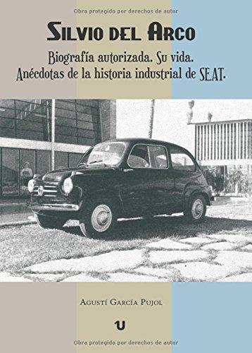 Silvio del Arco. Biografía autorizada.: Su vida. Anécdotas de la historia industrial de SEAT