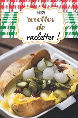 Mes recettes de raclettes !: Carnet de cuisine à remplir (15,24 cms X 22,86 cms, 100 pages) / 98 préparations à noter ou créer !