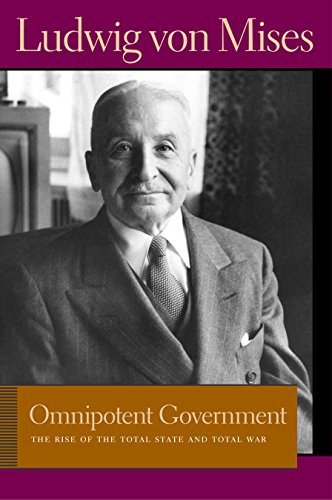 Omnipotent Government: The Rise of the Total State & Total War: The Rise of the Total State and Total War (Liberty Fund Library of the Works of Ludwig Von Mises)