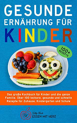 GESUNDE ERNÄHRUNG FÜR KINDER: Das große Kochbuch für Kinder und die ganze Familie. Über 100 leckere, gesunde und schnelle Rezepte für Zuhause, Kindergarten und Schule