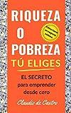 RIQUEZA O POBREZA. TÚ ELIGES: EL SECRETO para emprender desde cero / Cómo hacer un  negocio exitoso. (Libros de Emprendimiento Personal nº 1)