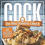 Cock, The Way Grandma Liked It: 50 Mouth-Watering Chicken Recipes That Will Blow Your Mind - A Delicious and Funny Chicken Recipe Cookbook That Will Have Your Guests Salivating for More