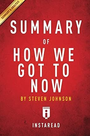 Summary of How We Got to Now: by Steven Johnson | Includes Analysis by Instaread Summaries (2014-10-19)