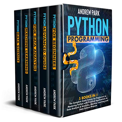 Python Programming: 5 Books in 1 - The Complete Crash Course for Beginners to Mastering Python with Practical Applications to Data Analysis & Analytics, Machine Learning and Data Science Projects