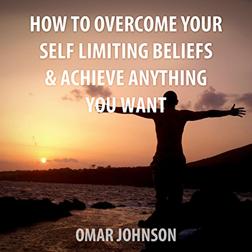 How to Overcome Your Self-Limiting Beliefs & Achieve Anything You Want audiobook cover art