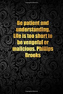 Be patient and understanding. Life is too short to be vengeful or malicious. Phillips Brooks: Lined notebook