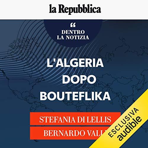 L'Algeria dopo Bouteflika     Dentro la notizia 31              Di:                                                                                                                                 Stefania Di Lellis,                                                                                        Bernardo Valli                               Letto da:                                                                                                                                 Stefania Di Lellis,                                                                                        Bernardo Valli                      Durata:  24 min     1 recensione     Totali 5,0