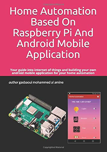 Home Automation Based On Raspberry Pi And Android Mobile Application: Your guide into internet of things and building your own android mobile application for your home automation