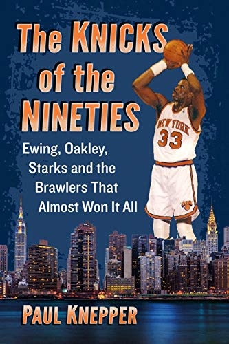 The Knicks of the Nineties: Ewing, Oakley, Starks and the Brawlers That Almost Won It All
