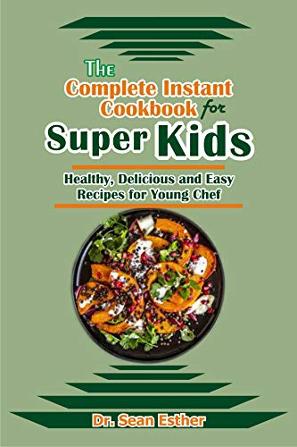 The Complete Instant Cookbook for Super Kids: Healthy, Delicious and Easy Recipes for Young Chef