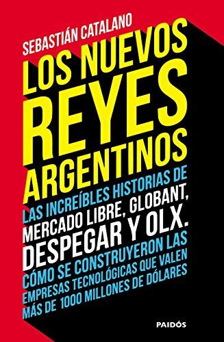 Los nuevos reyes argentinos: Las increíbles historias de Mercado Libre, Globant, Despegar y OLX. Cómo se construyeron las empresas tecnológicas que valen más de 1000 millones de dólares