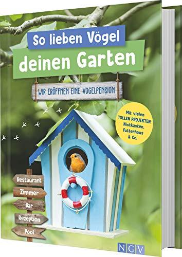 So lieben Vögel deinen Garten: Wir eröffnen eine Vogelpension. Mit vielen tollen Projekten: Nistkästen, Futterhaus & Co.