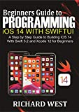 Beginners Guide to Programming iOS 14 Using SwiftUI: A Step by Step Guide to Building iOS 14 Using Swift 5.2 and Xcode 12 for Beginners (English Edition)