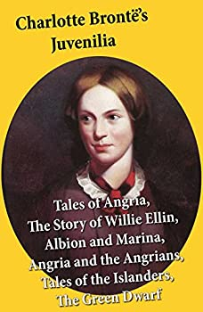 Charlotte Brontë s Juvenilia  Tales of Angria  Mina Laury Stancliffe s Hotel  The Story of Willie Ellin Albion and Marina Angria and the Angrians Tales of the Islanders The Green Dwarf