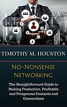 No-Nonsense Networking: The Straightforward Guide to Making Productive, Profitable and Prosperous Contacts and Connections by [Timothy M. Houston, Susan RoAne]