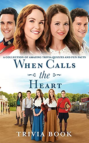 Quizzes Fun Facts When Calls The Heart Trivia Book: A Collection Of Amazing Trivia Quizzes And Fun Facts When Calls The Heart (Unofficial High Quality) (English Edition)