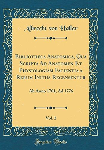 Bibliotheca Anatomica, Qua Scripta Ad Anatomen Et Physiologiam Facientia a Rerum Initiis Recensentur, Vol. 2: Ab Anno 1701, Ad 1776 (Classic Reprint)