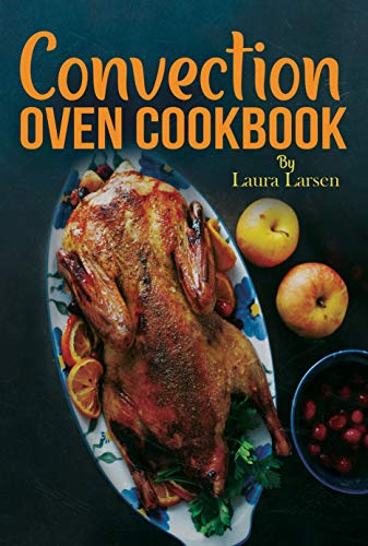 Convection Oven Cookbook: Quick and Easy Recipes to Cook, Roast, Grill and Bake with Convection. Delicious, Healthy and Crispy Meals for beginners and advanced users. (English Edition)