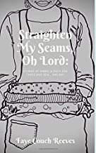 Straighten My Seams, O Lord: Stories of fabric and faith for for those who sew...and rip!
