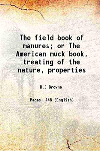 The Field Book of Manures, or the American Muck Book: Treating of the Nature, Properties, Sources, History, and Operations of All the Principal ... Their Preparation, Preservation, and Applic