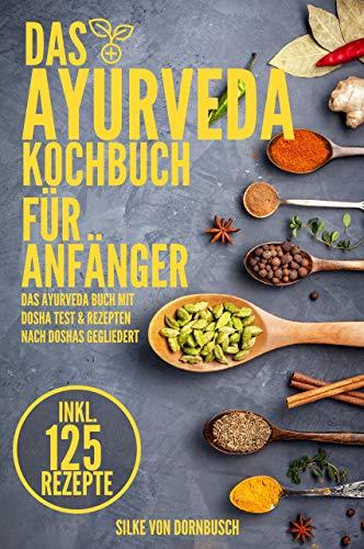 Ayurveda Kochbuch für Anfänger: Das Ayurveda Buch mit Dosha Test & 125 Ayurveda Rezepte nach Doshas gegliedert - erfahre welche Nahrungsmitteln dich gesund machen und deine Lebensenergie steigern!