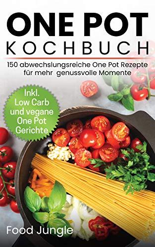 One Pot Kochbuch: 150 abwechslungsreiche One Pot Rezepte für mehr genussvolle Momente - Inkl. Low Carb und vegane One Pot Gerichte