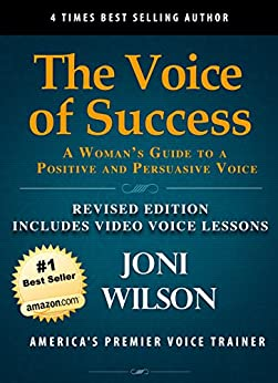 The Voice Of Success: Revised Edition: A Woman's Guide To A Powerful And Persuasive Voice: Includes A 60 Minute Video Voice Lesson (The Wilson Voice Series Book 4) by [Joni Wilson]