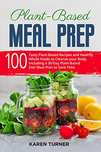 Plant-Based Meal Prep: 100 Tasty Recipes, Healthy Whole Foods to Cleanse your Body , and a 30-Day Plant-Based Diet Meal Plan to Save Time
