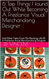 6 Top Things I found Out While Becoming A Freelance Visual Merchandising Designer: And Other Tales From The Working Life Of A Freelance Visual Merchandising Designer