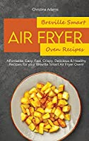 Breville Smart Air Fryer Oven Recipes: Affordable, Easy, Fast, Crispy, Delicious & Healthy Recipes for your Breville Smart Air Fryer Oven!