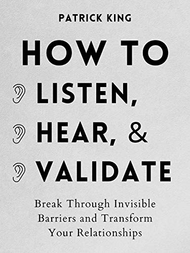 How to Listen, Hear, and Validate: Break Through Invisible Barriers and Transform Your Relationships (How to be More Likable and Charismatic Book 11)
