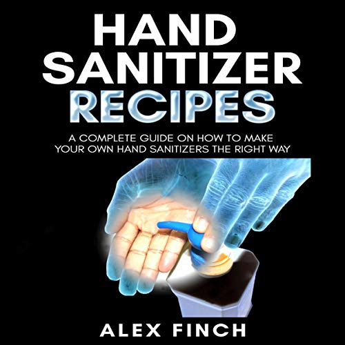 Hand Sanitizer Recipes: A Complete Guide on How to Make Your Own Hand Sanitizers the Right Way audiobook cover art