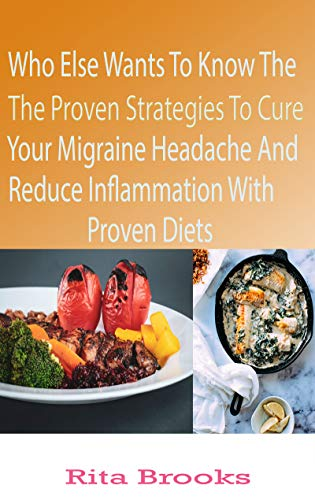 Who else Wants To Know The proven Strategies To Cure Your Migraine Headache And Reduce Inflammation With Proven Diets: Natural Diet to Reduce Inflammation and Relieve Your Headaches (English Edition)