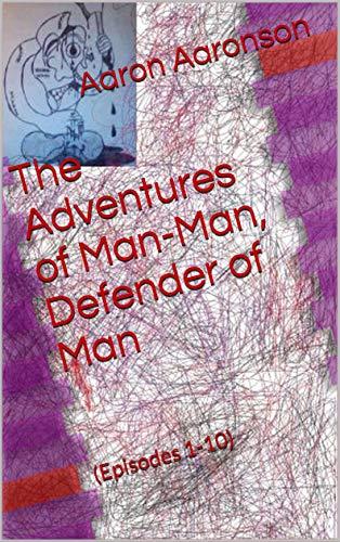 Book: The Adventures of Man-Man, Defender of Man - (Episodes 1-10) by Aaron Aaronson